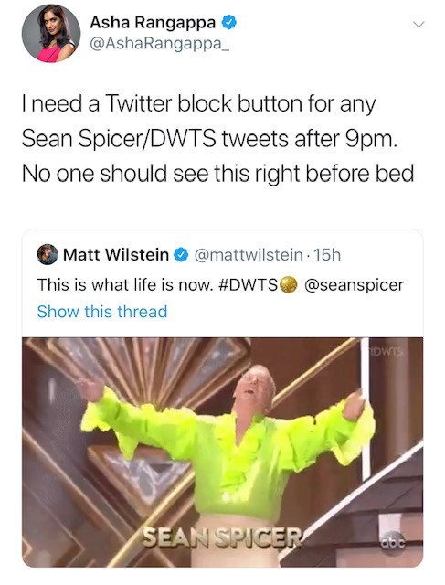 Text - Asha Rangappa @AshaRangappa Ineed a Twitter block button for any Sean Spicer/DWTS tweets after 9pm. No one should see this right before bed @mattwilstein 15h Matt Wilstein This is what life is now. #DWTS @seanspicer Show this thread DWTS SEAN SPICER abe