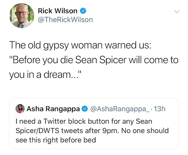 """Text - Rick Wilson @TheRickWilson The old gypsy woman warned us: """"Before you die Sean Spicer will come to you in a dream..."""" Asha Rangappa @AshaRangappa_ 13h I need a Twitter block button for any Sean Spicer/DWTS tweets after 9pm. No one should see this right before bed"""