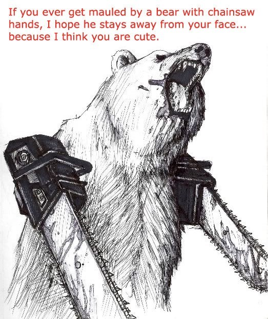 Sketch - If you ever get mauled by a bear with chainsaw hands, I hope he stays away from your face... because I think you are cute
