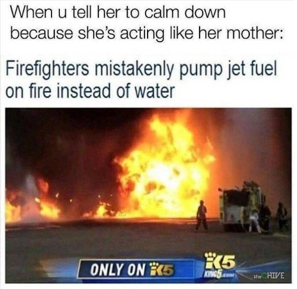Heat - When u tell her to calm down because she's acting like her mother: Firefighters mistakenly pump jet fuel on fire instead of water K5 KING5.CO ONLY ON E5 the HIVE