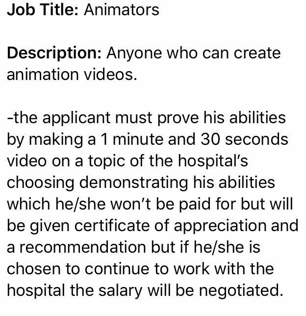 Text - Job Title: Animators Description: Anyone who can create animation videos. -the applicant must prove his abilities by making a 1 minute and 30 seconds video on a topic of the hospital's choosing demonstrating his abilities which he/she won't be paid for but will be given certificate of appreciation and a recommendation but if he/she is chosen to continue to work with the hospital the salary will be negotiated.