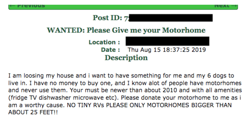 Text - PreviouS Next Post ID: 7 WANTED: Please Give me your Motorhome Location Date Thu Aug 15 18:37:25 2019 Description I am loosing my house and i want to have something for me and my 6 dogs to live in. I have no money to buy one, and I know alot of people have motorhomes and never use them. Your must be newer than about 2010 and with all amenities (fridge TV dishwasher microwave etc). Please donate your motorhome to me as i am a worthy cause. NO TINY RVs PLEASE ONLY MOTORHOMES BIGGER THAN ABO