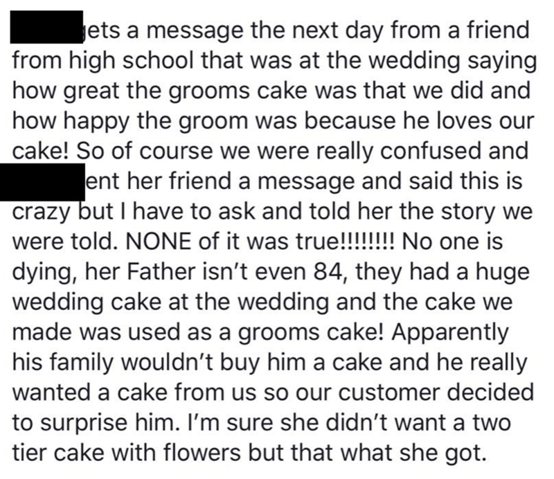 Text - ets a message the next day from a friend from high school that was at the wedding saying how great the grooms cake was that we did and how happy the groom was because he loves our cake! So of course we were really confused and ent her friend a message and said this is crazy but I have to ask and told her the story we were told. NONE of it was true!!!!!!! No one is dying, her Father isn't even 84, they had a huge wedding cake at the wedding and the cake we made was used as a grooms cake! A