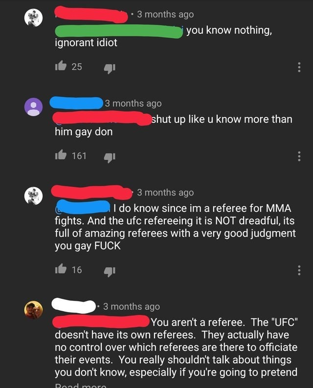 """Text - 3 months ago you know nothing, ignorant idiot 25 3 months ago shut up like u know more than him gay don 161 3 months ago I do know since im a referee for MMA fights. And the ufc refereeing it is NOT dreadful, its full of amazing referees with a very good judgment you gay FUCK 16 3 months ago You aren't a referee. The """"UFC"""" doesn't have its own referees. They actually have no control over which referees are there to officiate their events. You really shouldn't talk about things you don't k"""