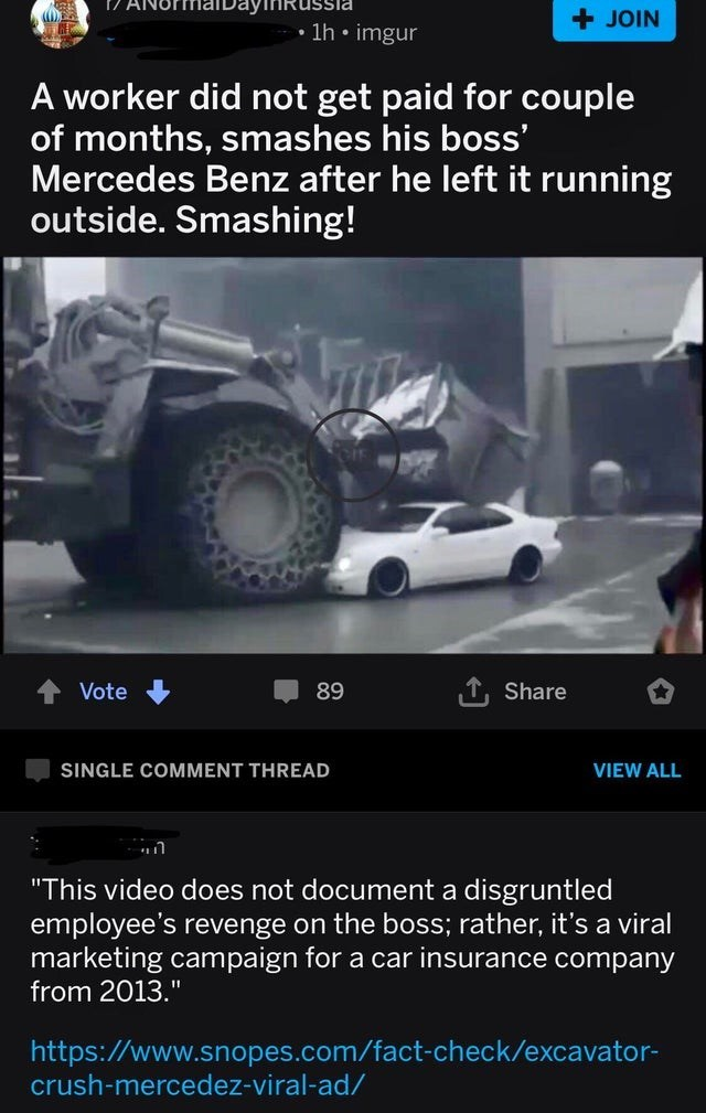 """Tire - +JOIN 1h. imgur A worker did not get paid for couple of months, smashes his boss' Mercedes Benz after he left it running outside. Smashing! T Share Vote 89 SINGLE COMMENT THREAD VIEW ALL """"This video does not document a disgruntled employee's revenge on the boss; rather, it's a viral marketing campaign for a car insurance company from 2013."""" https://www.snopes.com/fact-check/excavator- crush-mercedez-viral-ad/"""