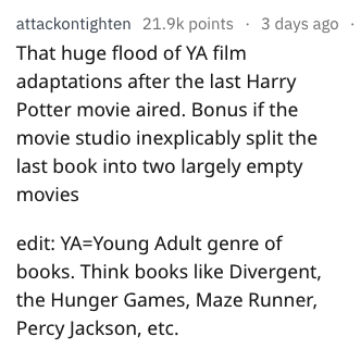 Text - attackontighten 21.9k points 3 days ago That huge flood of YA film adaptations after the last Harry Potter movie aired. Bonus if the movie studio inexplicably split the last book into two largely empty movies edit: YA=Young Adult genre of books. Think books like Divergent, the Hunger Games, Maze Runner, Percy Jackson, etc.