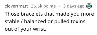 Text - cloverrmatt 26.6k points 3 days ago Those bracelets that made you more stable balanced or pulled toxins out of your wrist.