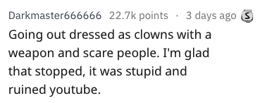 Text - Darkmaster666666 22.7k points 3 days ago S Going out dressed as clowns with a weapon and scare people. I'm glad that stopped, it was stupid and ruined youtube.