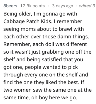 Text - 8beers 12.9k points 3 days ago edited 3 Being older, I'm gonna go with Cabbage Patch Kids. I remember seeing moms about to brawl with each other over those damn things. Remember, each doll was different so it wasn't just grabbing one off the shelf and being satisfied that you got one, people wanted to pick through every one on the shelf and find the one they liked the best. If two women saw the same one at the same time, oh boy here we go.