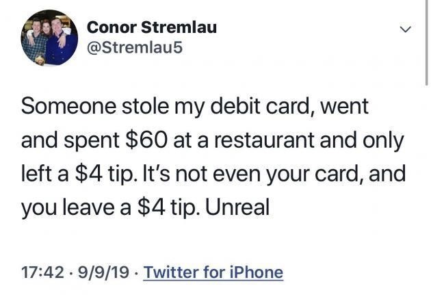 Text - Text - Conor Stremlau @Stremlau5 Someone stole my debit card, went and spent $60 at a restaurant and only left a $4 tip. It's not even your card, and you leave a $4 tip. Unreal 17:42 9/9/19 Twitter for iPhone