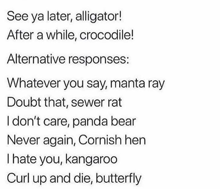 Text - See ya later, alligator! After a while, crocodile! Alternative responses: Whatever you say, manta ray Doubt that, sewer rat I don't care, panda bear Never again, Cornish hen I hate you, kangaroo Curl up and die, butterfly