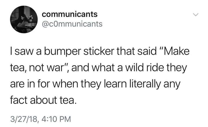 "Text - communicants @cOmmunicants Isaw a bumper sticker that said ""Make tea, not war"", and what a wild ride they are in for when they learn literally any fact about tea. 3/27/18, 4:10 PM"
