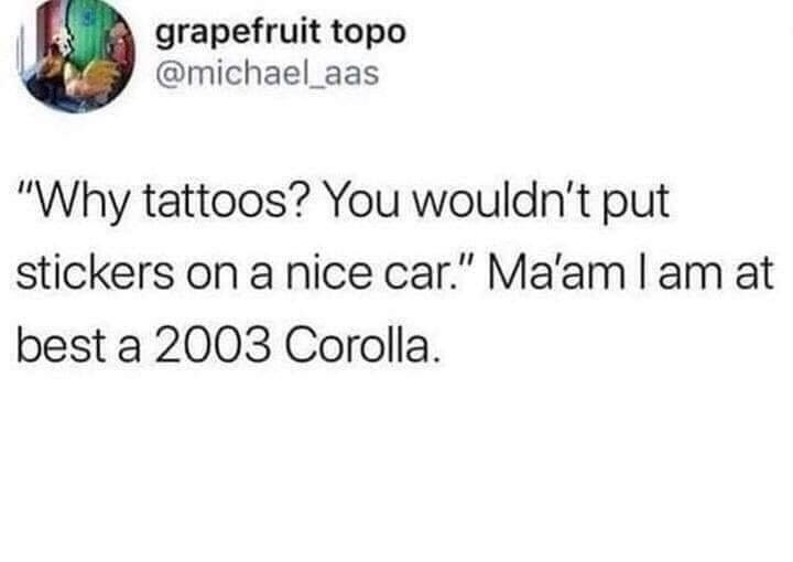 "Text - grapefruit topo @michael aas ""Why tattoos? You wouldn't put stickers on a nice car."" Ma'am l am at best a 2003 Corolla."