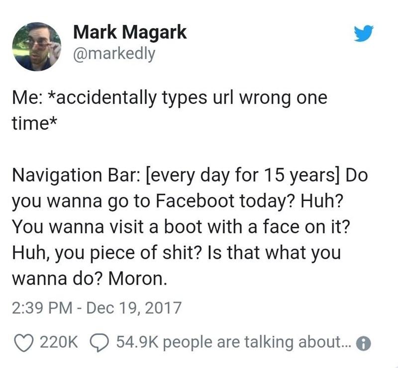 Text - Mark Magark @markedly Me: *accidentally types url wrong one time* Navigation Bar: [every day for 15 years] Do you wanna go to Faceboot today? Huh? You wanna visit a boot with a face on it? Huh, you piece of shit? Is that what you wanna do? Moron. 2:39 PM - Dec 19, 2017 54.9K people are talking about... 220K