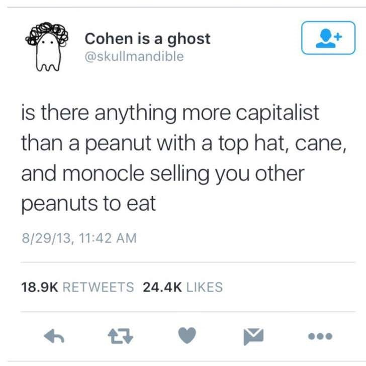 Text - Cohen is a ghost @skullmandible is there anything more capitalist than a peanut with a top hat, cane, and monocle selling you other peanuts to eat 8/29/13, 11:42 AM 18.9K RETWEETS 24.4K LIKES