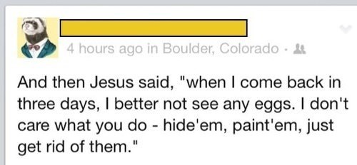 "Text - 4 hours ago in Boulder, Colorado And then Jesus said, ""when I come back in three days, I better not see any eggs. I don't care what you do hide'em, paint'em, just get rid of them."""