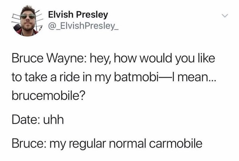 Text - Elvish Presley @_ElvishPresley Bruce Wayne: hey, how would you like to take a ride in my batmobi-I mean... brucemobile? Date: uhh Bruce: my regular normal carmobile
