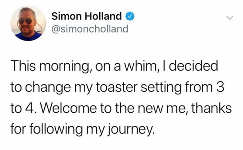 Text - Simon Holland @simoncholland This morning, on a whim, I decided to change my toaster setting from 3 to 4. Welcome to the new me, thanks for following my journey.