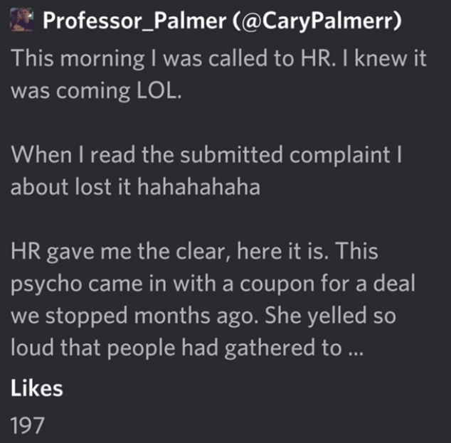 Text - Professor_Palmer (@CaryPalmerr) This morning I was called to HR. I knew it was coming LOL. When I read the submitted complaint about lost it hahahahaha HR gave me the clear, here it is. This psycho came in with a coupon for a deal we stopped months ago. She yelled so loud that people had gathered to ... Likes 197