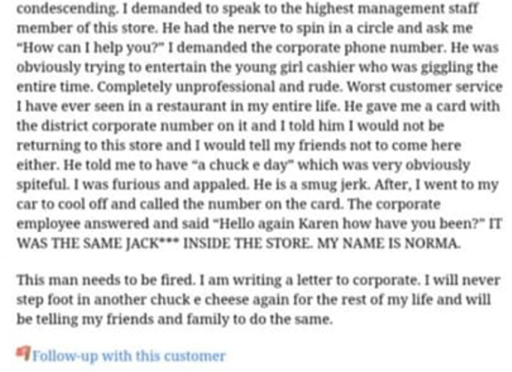 """Text - condescending. I demanded to speak to the highest management staff member of this store. He had the nerve to spin in a circle and ask me """"How can I help you?"""" I demanded the corporate phone number. He was obviously trying to entertain the young girl cashier who was giggling the entire time. Completely unprofessional and rude. Worst customer service Ihave ever seen in a restaurant in my entire life. He gave me a card with the district corporate number on it and I told him I would not be re"""