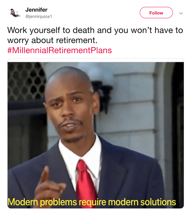 Text - Jennifer Follow @jenninjuice1 Work yourself to death and you won't have to worry about retirement. #MillennialRetirementPlans Modern problems require modern solutions