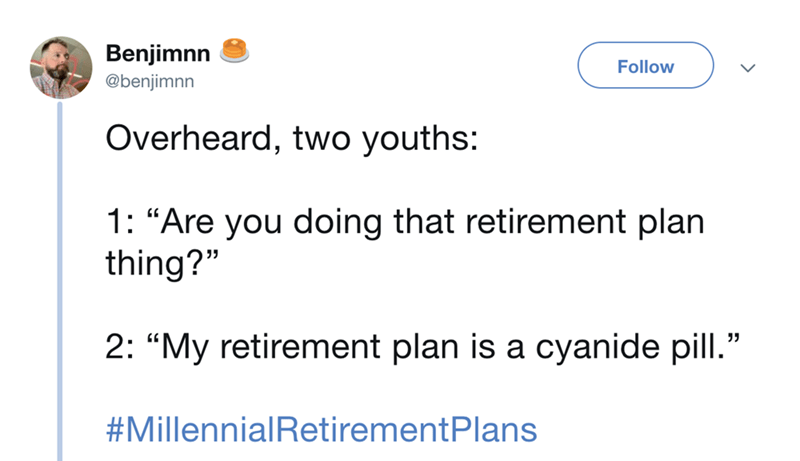 """Text - Benjimnn Follow @benjimnn Overheard, two youths: 1: """"Are you doing that retirement plan thing?"""" 2: """"My retirement plan is a cyanide pill."""" #MillennialRetirementPlans"""