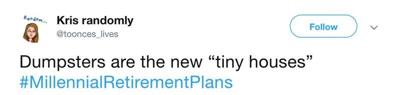 "Text - Kris randomly Random... Follow @toonces_lives Dumpsters are the new ""tiny houses"" #MillennialRetirementPlans"