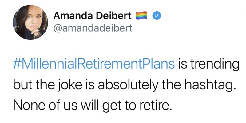 Text - Amanda Deibert @amandadeibert #MillennialRetirementPlans is trending but the joke is absolutely the hashtag. None of us will get to retire.