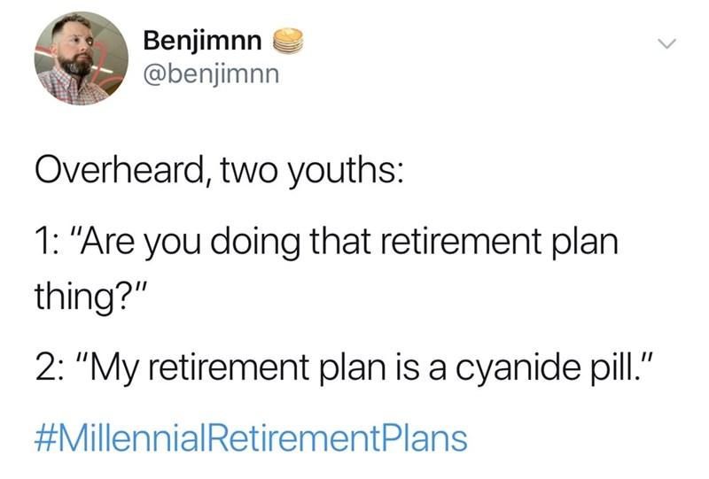 "Text - Benjimnn @benjimnn Overheard, two youths: 1: ""Are you doing that retirement plan thing?"" 2: ""My retirement plan is a cyanide pill."" #MillennialRetirementPlans"