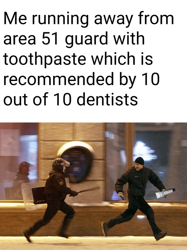 Text - Me running away from area 51 guard with toothpaste which is recommended by 10 out of 10 dentists