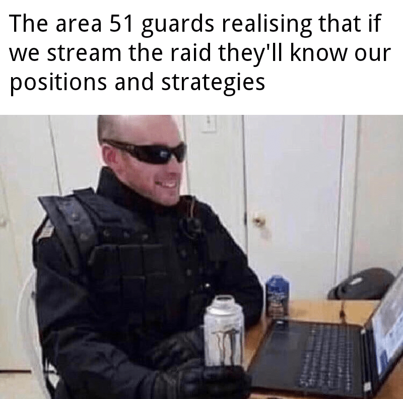 Text - The area 51 guards realising that if we stream the raid they'll know our positions and strategies