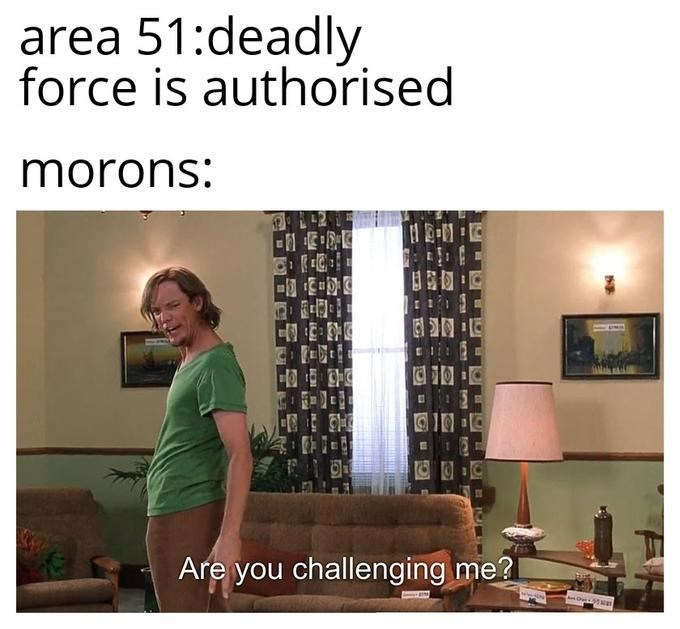 Text - area 51:deadly force is authorised morons: Are you challenging me? e5