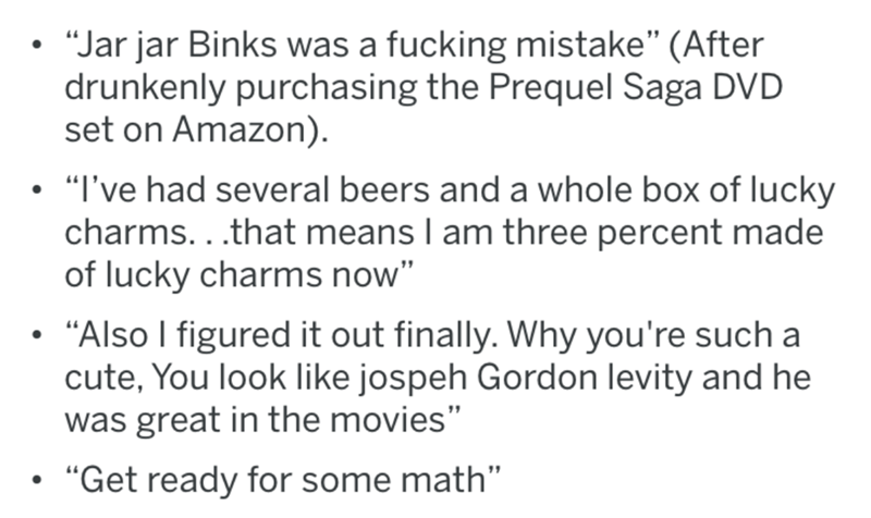 "Text - ""Jar jar Binks was a fucking mistake"" (After drunkenly purchasing the Prequel Saga DVD set on Amazon) ""I've had several beers and a whole box of lucky charms...that means I am three percent made of lucky charms now"" ""Also I figured it out finally. Why you're such a cute, You look like jospeh Gordon levity and he was great in the movies"" ""Get ready for some math"""