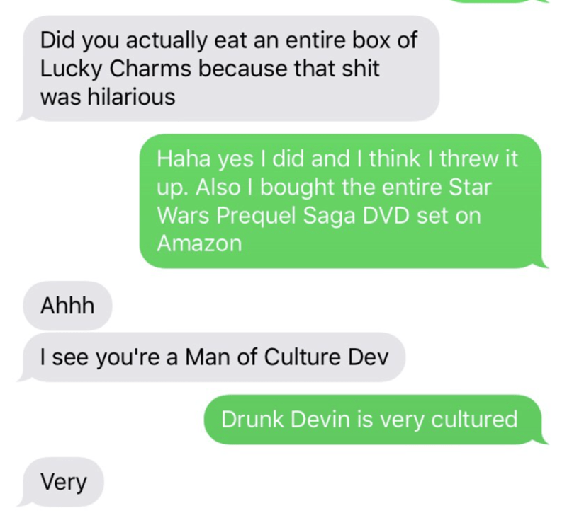 Text - Did you actually eat an entire box of Lucky Charms because that shit was hilarious Haha yes I did and I think I threw it up. Also I bought the entire Star Wars Prequel Saga DVD set on Amazon Ahhh I see you're a Man of Culture Dev Drunk Devin is very cultured Very