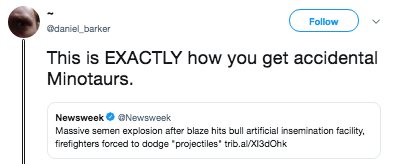 "Text - Follow adaniel barker This is EXACTLY how you get accidental Minotaurs NewsweekNewsweek Massive semen explosion after blaze hits bull artificial insemination facility, firefighters forced to dodge ""projectiles trib.al/X13dOhk"