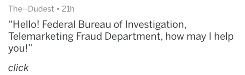 "Text - The--Dudest . 21h ""Hello! Federal Bureau of Investigation, Telemarketing Fraud Department, how may I help you!"" click"