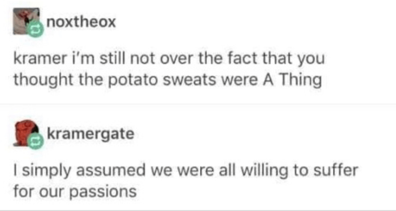 Text - noxtheox kramer i'm still not over the fact that you thought the potato sweats were A Thing kramergate I simply assumed we were all willing to suffer for our passions