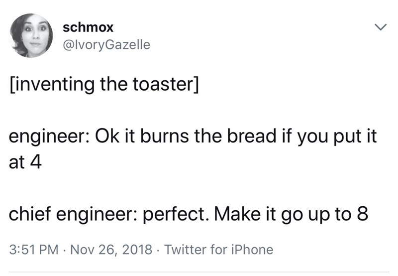 Text - schmox @lvoryGazelle [inventing the toaster] engineer: Ok it burns the bread if you put it at 4 chief engineer: perfect. Make it go up to 8 3:51 PM Nov 26, 2018 Twitter for iPhone