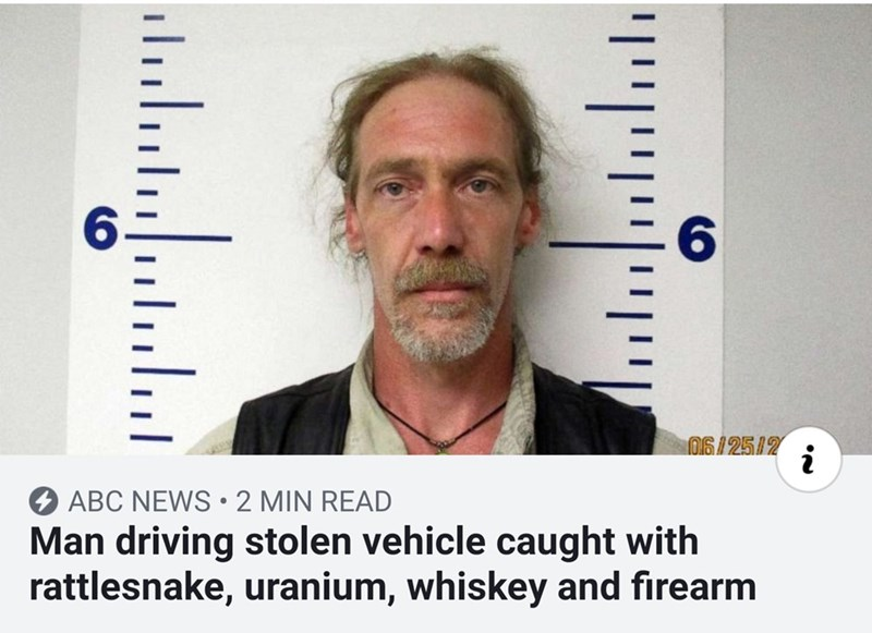 Chin - 06/25/2 i ABC NEWS 2 MIN READ Man driving stolen vehicle caught with rattlesnake, uranium, whiskey and firearm