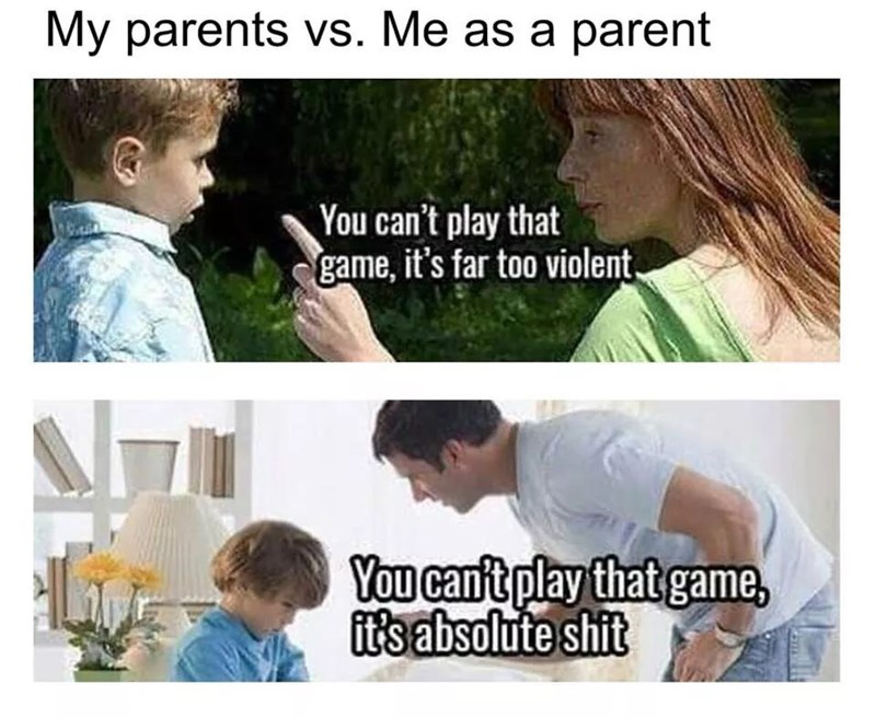 Text - My parents vs. Me as a parent You can't play that game, it's far too violent, You cant play that game, itsabsolute shit