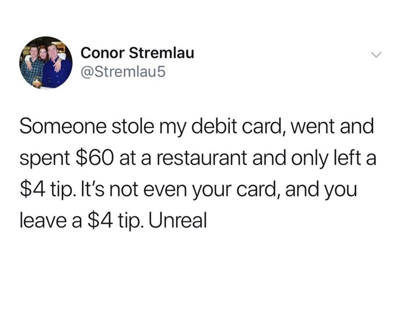Text - Conor Stremlau @Stremlau5 Someone stole my debit card, went and spent $60 at a restaurant and only left a $4 tip. It's not even your card, and you leave a $4 tip. Unreal