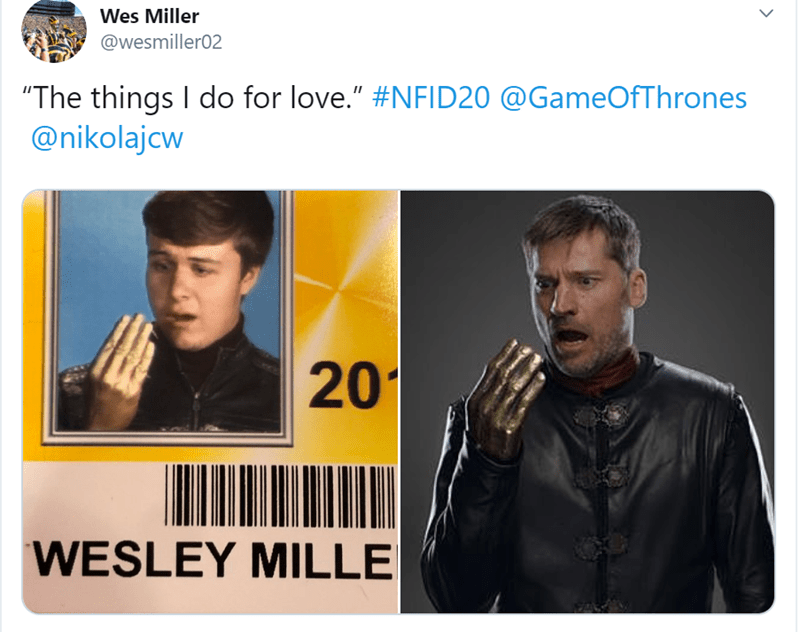 """Text - Wes Miller @wesmiller02 """"The things I do for love."""" #NFID20 @GameOfThrones @nikolajcw 201 WESLEY MILLE"""