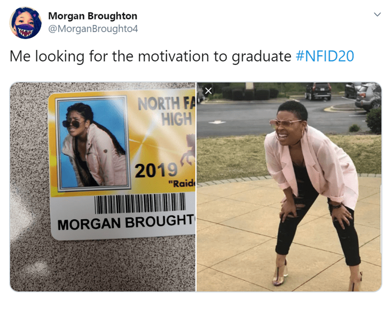 "Text - Morgan Broughton @MorganBroughto4 Me looking for the motivation to graduate #NFID20 X NORTH FA HIGH 2019 ""Raid MORGAN BROUGHT"