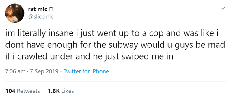 Text - rat mic @sliccmic im literally insane i just went up to a cop and was like i dont have enough for the subway would u guys be mad if i crawled under and he just swiped me in 7:06 am 7 Sep 2019 Twitter for iPhone 1.8K Likes 104 Retweets