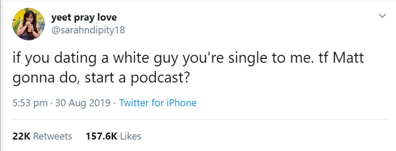 Text - yeet pray love @sarahndipity18 if you dating a white guy you're single to me. tf Matt gonna do, start a podcast? 5:53 pm 30 Aug 2019 Twitter for iPhone 22K Retweets 157.6K Likes