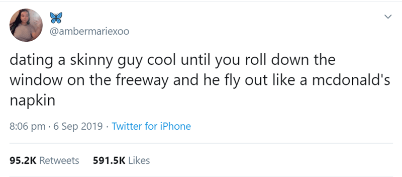 Text - @ambermariexoo dating a skinny guy cool until you roll down the window on the freeway and he fly out like a mcdonald's napkin 8:06 pm 6 Sep 2019 Twitter for iPhone 591.5K Likes 95.2K Retweets