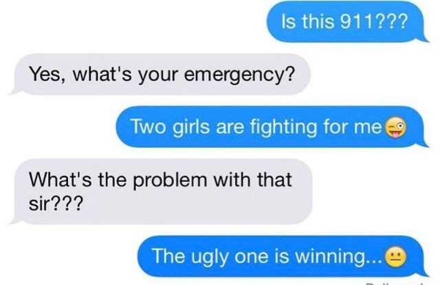 Text - Is this 911??? Yes, what's your emergency? Two girls are fighting for me What's the problem with that sir??? The ugly one is winning...