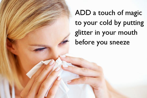 Skin - ADD a touch of magic to your cold by putting glitter in your mouth before you sneeze