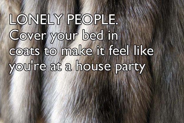 Hair - LONELY PEOPLE Cover your bed in coats to make it feel like you're at a house party