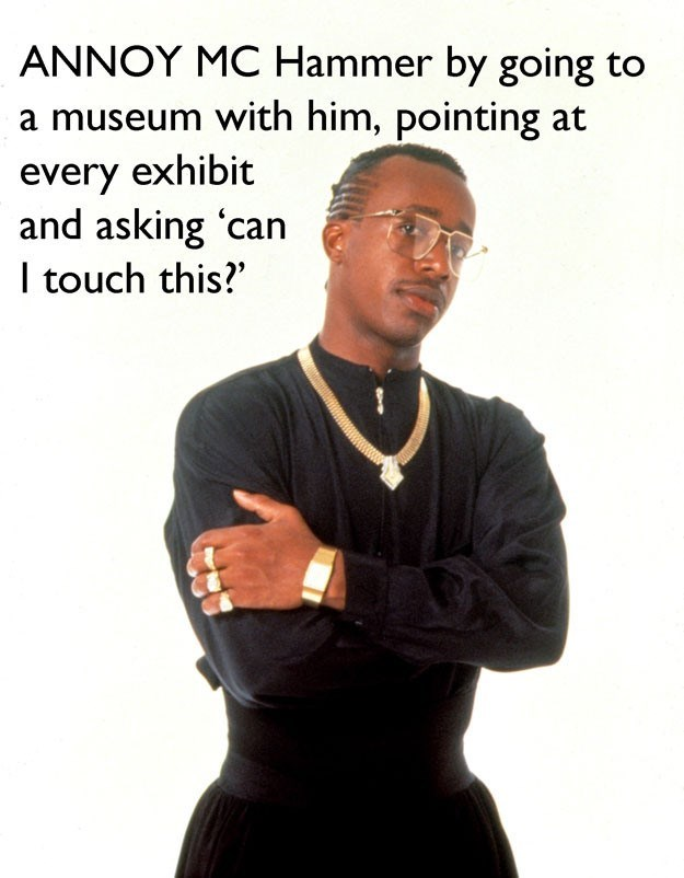 Photo caption - ANNOY MC Hammer by going to a museum with him, pointing at every exhibit and asking 'can I touch this?